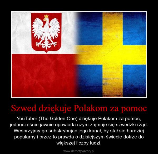 Szwed dziękuje Polakom za pomoc – YouTuber (The Golden One) dziękuje Polakom za pomoc, jednocześnie jawnie opowiada czym zajmuje się szwedzki rząd. Wesprzyjmy go subskrybując jego kanał, by stał się bardziej popularny i przez to prawda o dzisiejszym świecie dotrze do większej liczby ludzi.