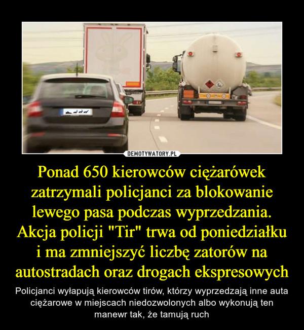 """Ponad 650 kierowców ciężarówek zatrzymali policjanci za blokowanie lewego pasa podczas wyprzedzania. Akcja policji """"Tir"""" trwa od poniedziałku i ma zmniejszyć liczbę zatorów na autostradach oraz drogach ekspresowych – Policjanci wyłapują kierowców tirów, którzy wyprzedzają inne auta ciężarowe w miejscach niedozwolonych albo wykonują ten manewr tak, że tamują ruch"""