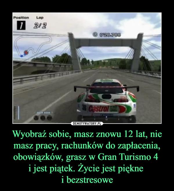 Wyobraź sobie, masz znowu 12 lat, nie masz pracy, rachunków do zapłacenia, obowiązków, grasz w Gran Turismo 4 i jest piątek. Życie jest piękne i bezstresowe –