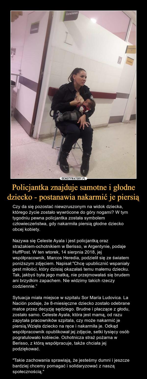 """Policjantka znajduje samotne i głodne dziecko - postanawia nakarmić je piersią – Czy da się pozostać niewzruszonym na widok dziecka, którego życie zostało wywrócone do góry nogami? W tym tygodniu pewna policjantka została symbolem człowieczeństwa, gdy nakarmiła piersią głodne dziecko obcej kobiety.Nazywa się Celeste Ayala i jest policjantką oraz strażakiem-ochotnikiem w Berisso, w Argentynie, podaje HuffPost. W ten wtorek, 14 sierpnia 2018, jej współpracownik, Marcos Heredia, podzielił się ze światem poniższym zdjęciem. Napisał:""""Chcę upublicznić wspaniały gest miłości, który dzisiaj okazałaś temu małemu dziecku. Tak, jakbyś była jego matką, nie przejmowałaś się brudem ani brzydkim zapachem. Nie widzimy takich rzeczy codziennie.""""Sytuacja miała miejsce w szpitalu Sor María Ludovica. La Nación podaje, że 8-miesięczne dziecko zostało odebrane matce przez decyzję sędziego. Brudne i płaczące z głodu, zostało samo. Celeste Ayala, która jest mamą, od razu zapytała pracowników szpitala, czy może nakarmić je piersią.Wzięła dziecko na ręce i nakarmiła je. Odkąd współpracownik opublikował jej zdjęcie, setki tysięcy osób pogratulowało kobiecie. Ochotnicza straż pożarna w Berisso, z którą współpracuje, także chciała jej podziękować.""""Takie zachowania sprawiają, że jesteśmy dumni i jeszcze bardziej chcemy pomagać i solidaryzować z naszą społecznością."""""""