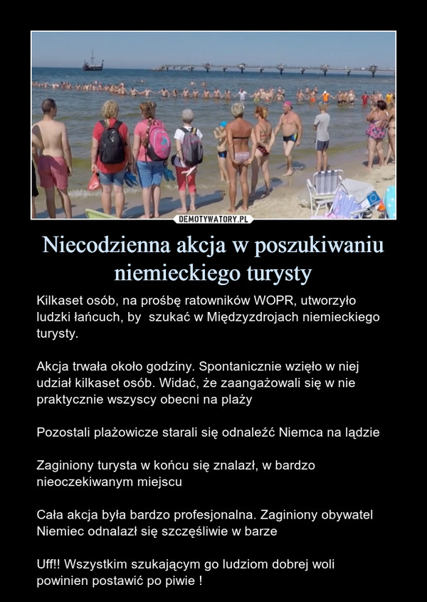 Niecodzienna akcja w poszukiwaniu niemieckiego turysty – Kilkaset osób, na prośbę ratowników WOPR, utworzyło ludzki łańcuch, by  szukać w Międzyzdrojach niemieckiego turysty. Akcja trwała około godziny. Spontanicznie wzięło w niej udział kilkaset osób. Widać, że zaangażowali się w nie praktycznie wszyscy obecni na plażyPozostali plażowicze starali się odnaleźć Niemca na lądzieZaginiony turysta w końcu się znalazł, w bardzo nieoczekiwanym miejscuCała akcja była bardzo profesjonalna. Zaginiony obywatel Niemiec odnalazł się szczęśliwie w barzeUff!! Wszystkim szukającym go ludziom dobrej woli powinien postawić po piwie !
