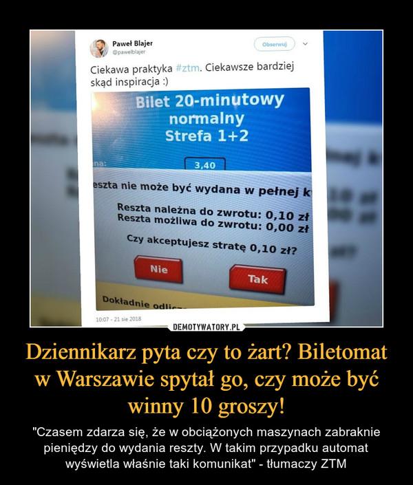 """Dziennikarz pyta czy to żart? Biletomat w Warszawie spytał go, czy może być winny 10 groszy! – """"Czasem zdarza się, że w obciążonych maszynach zabraknie pieniędzy do wydania reszty. W takim przypadku automat wyświetla właśnie taki komunikat"""" - tłumaczy ZTM"""