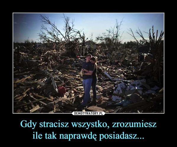 Gdy stracisz wszystko, zrozumieszile tak naprawdę posiadasz... –