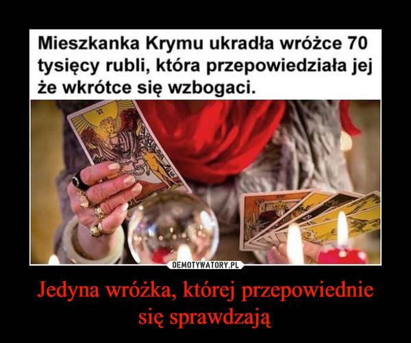 Jedyna wróżka, której przepowiedniesię sprawdzają –  Mieszkanka Krymu ukradła wróżce 70tysięcy rubli, która przepowiedziała jejże wkrótce się wzbogaci.