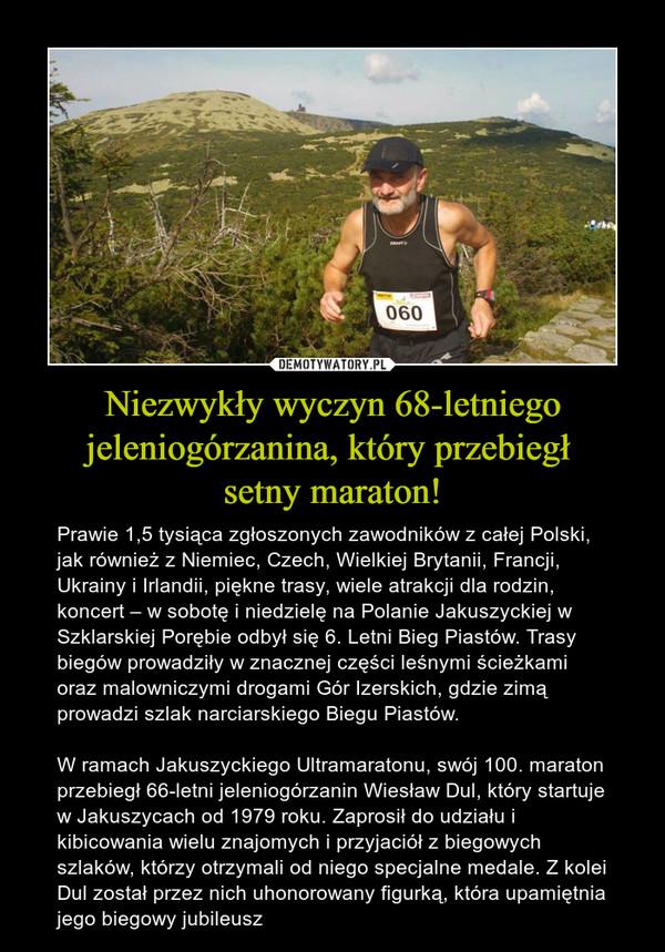 Niezwykły wyczyn 68-letniego jeleniogórzanina, który przebiegł setny maraton! – Prawie 1,5 tysiąca zgłoszonych zawodników z całej Polski, jak również z Niemiec, Czech, Wielkiej Brytanii, Francji, Ukrainy i Irlandii, piękne trasy, wiele atrakcji dla rodzin, koncert – w sobotę i niedzielę na Polanie Jakuszyckiej w Szklarskiej Porębie odbył się 6. Letni Bieg Piastów. Trasy biegów prowadziły w znacznej części leśnymi ścieżkami oraz malowniczymi drogami Gór Izerskich, gdzie zimą prowadzi szlak narciarskiego Biegu Piastów.W ramach Jakuszyckiego Ultramaratonu, swój 100. maraton przebiegł 66-letni jeleniogórzanin Wiesław Dul, który startuje w Jakuszycach od 1979 roku. Zaprosił do udziału i kibicowania wielu znajomych i przyjaciół z biegowych szlaków, którzy otrzymali od niego specjalne medale. Z kolei Dul został przez nich uhonorowany figurką, która upamiętnia jego biegowy jubileusz