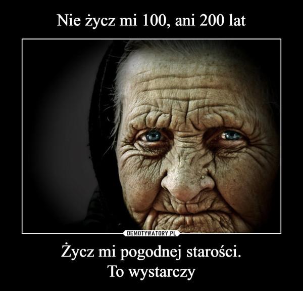 Życz mi pogodnej starości.To wystarczy –