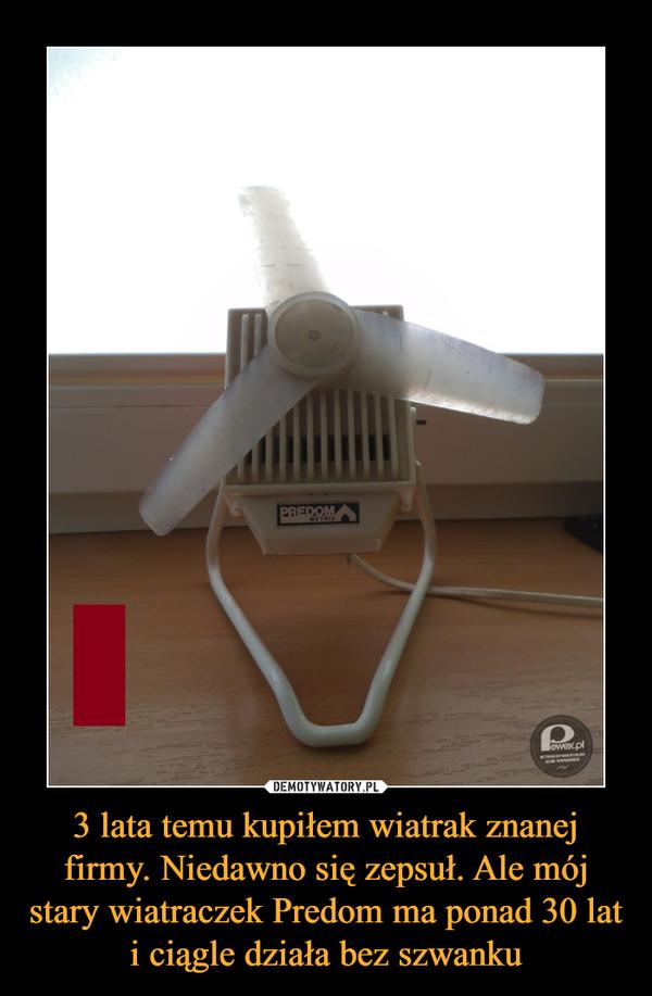3 lata temu kupiłem wiatrak znanej firmy. Niedawno się zepsuł. Ale mój stary wiatraczek Predom ma ponad 30 lat i ciągle działa bez szwanku –