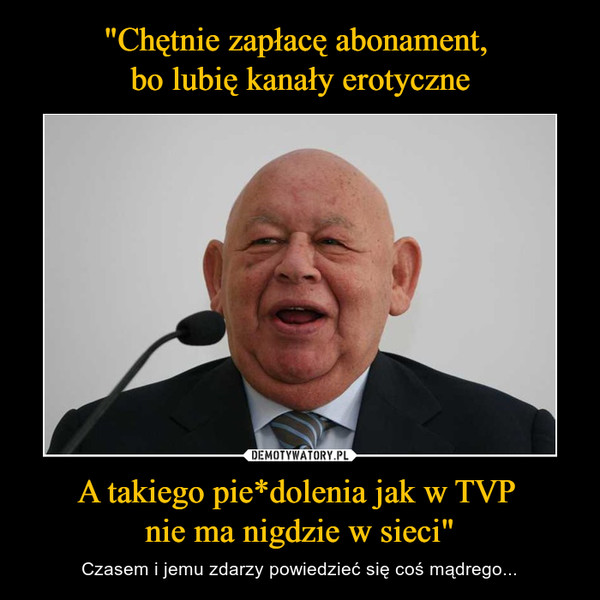 """A takiego pie*dolenia jak w TVP nie ma nigdzie w sieci"""" – Czasem i jemu zdarzy powiedzieć się coś mądrego..."""