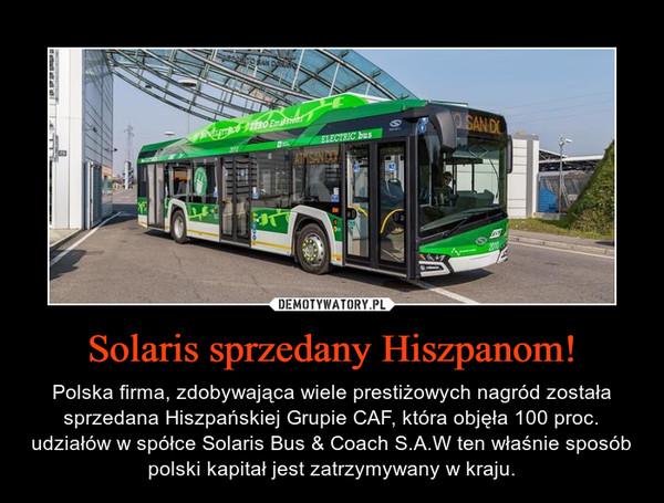 Solaris sprzedany Hiszpanom! – Polska firma, zdobywająca wiele prestiżowych nagród została sprzedana Hiszpańskiej Grupie CAF, która objęła 100 proc. udziałów w spółce Solaris Bus & Coach S.A.W ten właśnie sposób polski kapitał jest zatrzymywany w kraju.