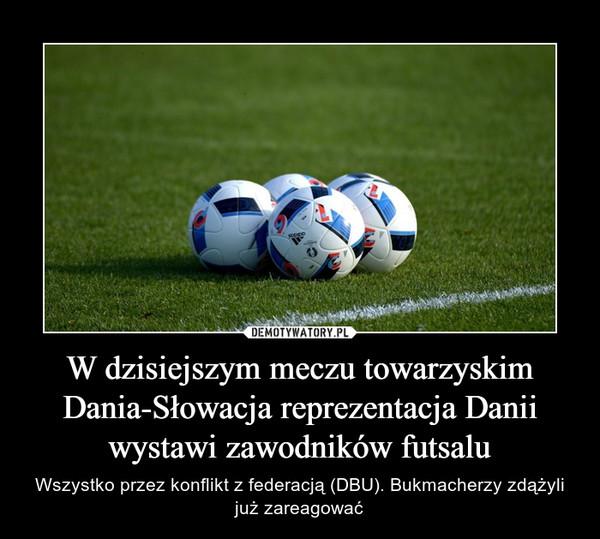 W dzisiejszym meczu towarzyskim Dania-Słowacja reprezentacja Danii wystawi zawodników futsalu – Wszystko przez konflikt z federacją (DBU). Bukmacherzy zdążyli już zareagować