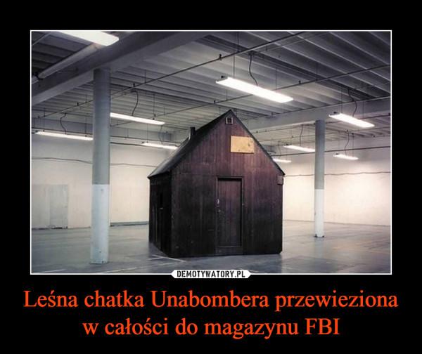 Leśna chatka Unabombera przewieziona w całości do magazynu FBI –