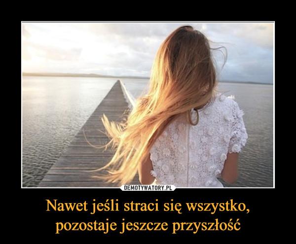 Nawet jeśli straci się wszystko, pozostaje jeszcze przyszłość –