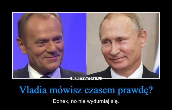 Vladia mówisz czasem prawdę? – Donek, no nie wydurniaj się.