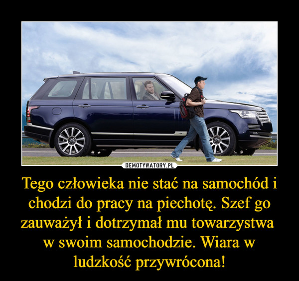 Tego człowieka nie stać na samochód i chodzi do pracy na piechotę. Szef go zauważył i dotrzymał mu towarzystwa w swoim samochodzie. Wiara w ludzkość przywrócona! –