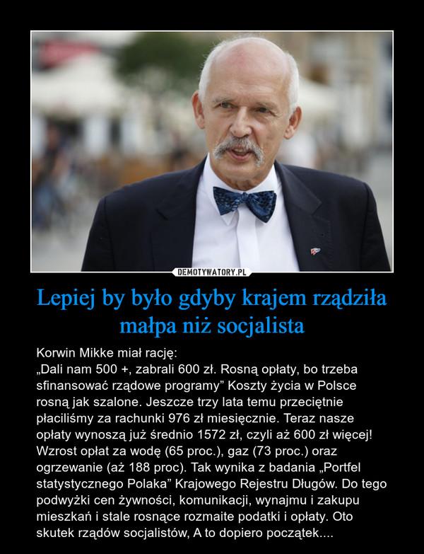 """Lepiej by było gdyby krajem rządziła małpa niż socjalista – Korwin Mikke miał rację: """"Dali nam 500 +, zabrali 600 zł. Rosną opłaty, bo trzeba sfinansować rządowe programy"""" Koszty życia w Polsce rosną jak szalone. Jeszcze trzy lata temu przeciętnie płaciliśmy za rachunki 976 zł miesięcznie. Teraz nasze opłaty wynoszą już średnio 1572 zł, czyli aż 600 zł więcej! Wzrost opłat za wodę (65 proc.), gaz (73 proc.) oraz ogrzewanie (aż 188 proc). Tak wynika z badania """"Portfel statystycznego Polaka"""" Krajowego Rejestru Długów. Do tego podwyżki cen żywności, komunikacji, wynajmu i zakupu mieszkań i stale rosnące rozmaite podatki i opłaty. Oto skutek rządów socjalistów, A to dopiero początek...."""