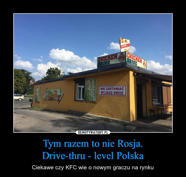 Tym razem to nie Rosja.Drive-thru - level Polska – Ciekawe czy KFC wie o nowym graczu na rynku