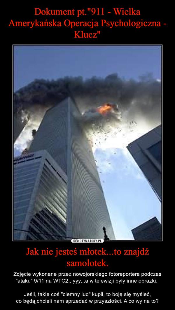 """Jak nie jesteś młotek...to znajdź samolotek. – Zdjęcie wykonane przez nowojorskiego fotoreportera podczas """"ataku"""" 9/11 na WTC2...yyy...a w telewizji były inne obrazki. Jeśli, takie coś """"ciemny lud"""" kupił, to boję się myśleć,co będą chcieli nam sprzedać w przyszłości. A co wy na to?"""