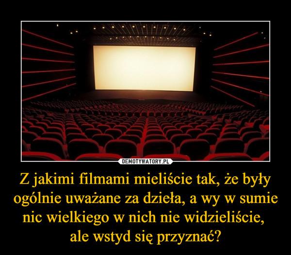 Z jakimi filmami mieliście tak, że były ogólnie uważane za dzieła, a wy w sumie nic wielkiego w nich nie widzieliście, ale wstyd się przyznać? –