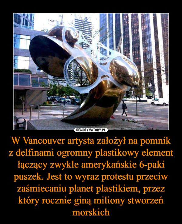 W Vancouver artysta założył na pomnik z delfinami ogromny plastikowy element łączący zwykle amerykańskie 6-paki puszek. Jest to wyraz protestu przeciw zaśmiecaniu planet plastikiem, przez który rocznie giną miliony stworzeń morskich –