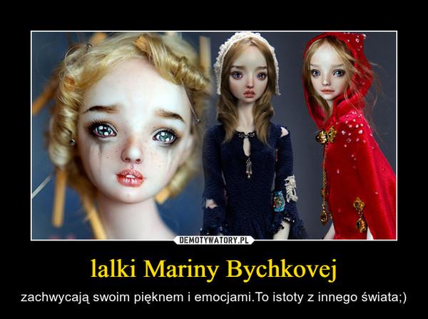 lalki Mariny Bychkovej – zachwycają swoim pięknem i emocjami.To istoty z innego świata;)