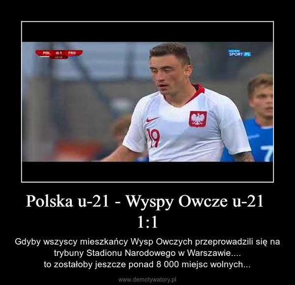 Polska u-21 - Wyspy Owcze u-21 1:1 – Gdyby wszyscy mieszkańcy Wysp Owczych przeprowadzili się na trybuny Stadionu Narodowego w Warszawie....to zostałoby jeszcze ponad 8 000 miejsc wolnych...