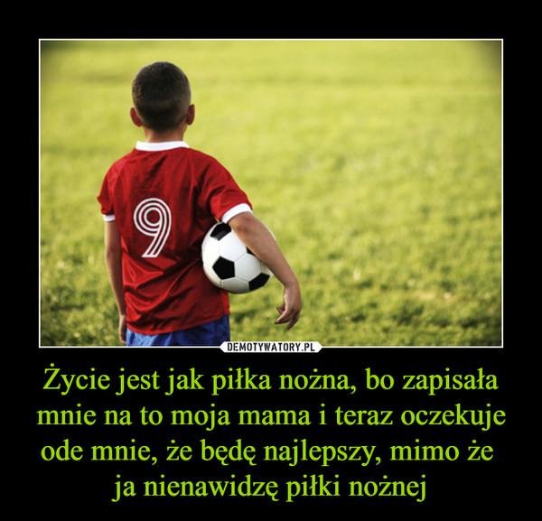 Życie jest jak piłka nożna, bo zapisała mnie na to moja mama i teraz oczekuje ode mnie, że będę najlepszy, mimo że ja nienawidzę piłki nożnej –