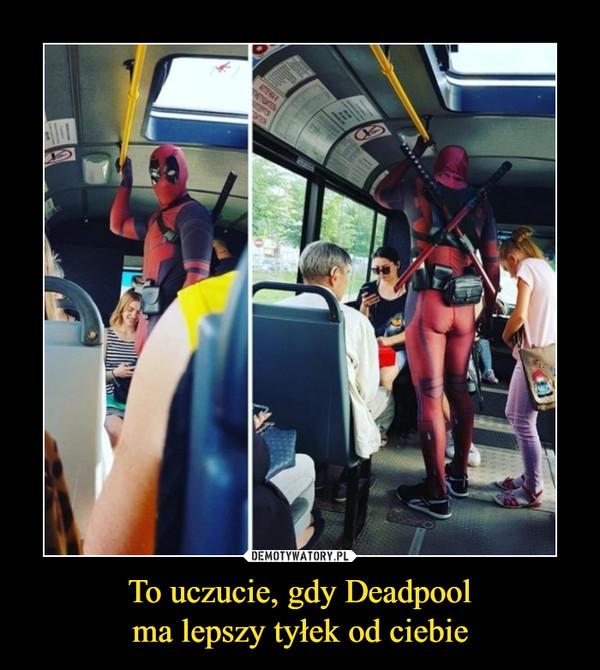 To uczucie, gdy Deadpoolma lepszy tyłek od ciebie –