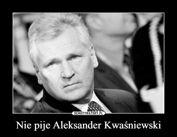 Nie pije Aleksander Kwaśniewski –