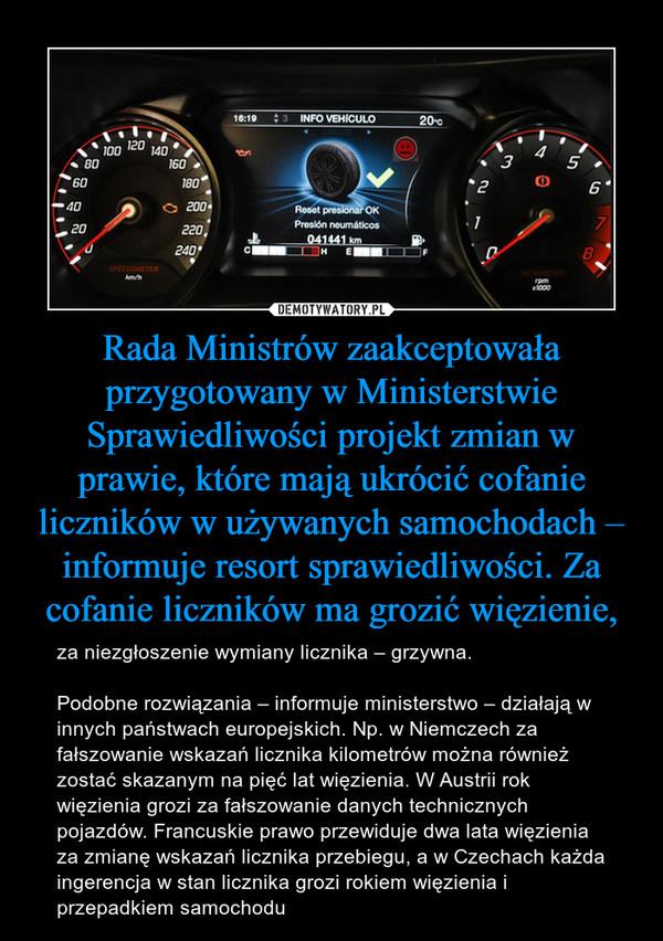 Rada Ministrów zaakceptowała przygotowany w Ministerstwie Sprawiedliwości projekt zmian w prawie, które mają ukrócić cofanie liczników w używanych samochodach – informuje resort sprawiedliwości. Za cofanie liczników ma grozić więzienie, – za niezgłoszenie wymiany licznika – grzywna.Podobne rozwiązania – informuje ministerstwo – działają w innych państwach europejskich. Np. w Niemczech za fałszowanie wskazań licznika kilometrów można również zostać skazanym na pięć lat więzienia. W Austrii rok więzienia grozi za fałszowanie danych technicznych pojazdów. Francuskie prawo przewiduje dwa lata więzienia za zmianę wskazań licznika przebiegu, a w Czechach każda ingerencja w stan licznika grozi rokiem więzienia i przepadkiem samochodu