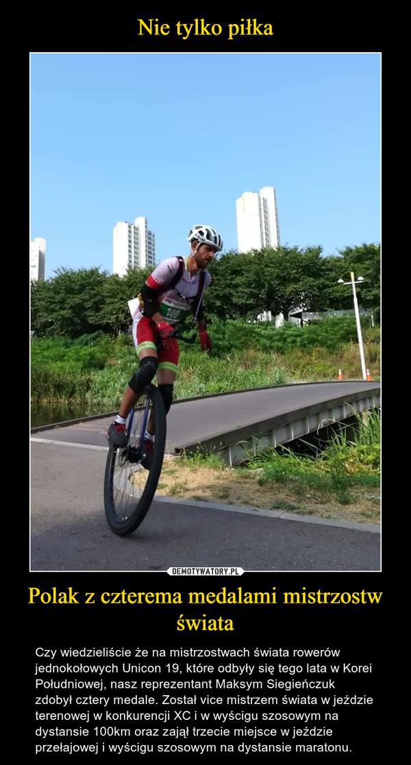 Polak z czterema medalami mistrzostw świata – Czy wiedzieliście że na mistrzostwach świata rowerów jednokołowych Unicon 19, które odbyły się tego lata w Korei Południowej, nasz reprezentant Maksym Siegieńczuk zdobył cztery medale. Został vice mistrzem świata w jeździe terenowej w konkurencji XC i w wyścigu szosowym na dystansie 100km oraz zajął trzecie miejsce w jeździe przełajowej i wyścigu szosowym na dystansie maratonu.