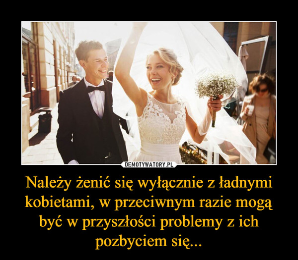 Należy żenić się wyłącznie z ładnymi kobietami, w przeciwnym razie mogą być w przyszłości problemy z ich pozbyciem się... –