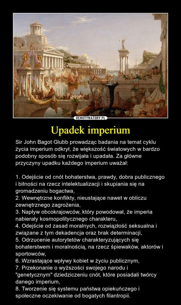 """Upadek imperium – Sir John Bagot Glubb prowadząc badania na temat cyklu życia imperium odkrył, że większość światowych w bardzo podobny sposób się rozwijała i upadała. Za główne przyczyny upadku każdego imperium uważał:1. Odejście od cnót bohaterstwa, prawdy, dobra publicznego i bitności na rzecz intelektualizacji i skupiania się na gromadzeniu bogactwa,2. Wewnętrzne konflikty, nieustające nawet w obliczu zewnętrznego zagrożenia,3. Napływ obcokrajowców, który powodował, że imperia nabierały kosmopolitycznego charakteru,4. Odejście od zasad moralnych, rozwiązłość seksualna i związane z tym dekadencja oraz brak determinacji,5. Odrzucenie autorytetów charakteryzujących się bohaterstwem i moralnością, na rzecz śpiewaków, aktorów i sportowców,6. Wzrastające wpływy kobiet w życiu publicznym,7. Przekonanie o wyższości swojego narodu i """"genetycznym"""" dziedziczeniu cnót, które posiadali twórcy danego imperium,8. Tworzenie się systemu państwa opiekuńczego i społeczne oczekiwanie od bogatych filantropii."""