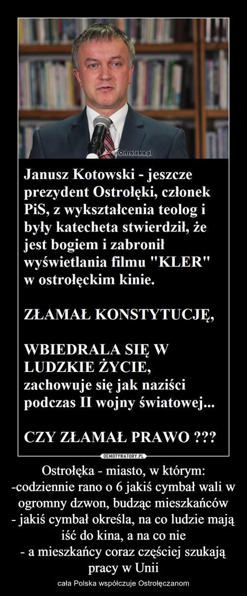 Ostrołęka - miasto, w którym: -codziennie rano o 6 jakiś cymbał wali w ogromny dzwon, budząc mieszkańców - jakiś cymbał określa, na co ludzie mają iść do kina, a na co nie - a mieszkańcy coraz częściej szukają pracy w Unii