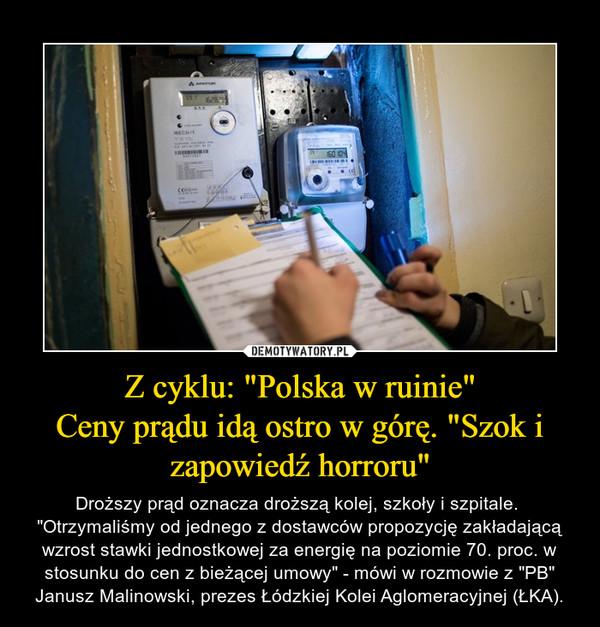 """Z cyklu: """"Polska w ruinie""""Ceny prądu idą ostro w górę. """"Szok i zapowiedź horroru"""" – Droższy prąd oznacza droższą kolej, szkoły i szpitale. """"Otrzymaliśmy od jednego z dostawców propozycję zakładającą wzrost stawki jednostkowej za energię na poziomie 70. proc. w stosunku do cen z bieżącej umowy"""" - mówi w rozmowie z """"PB"""" Janusz Malinowski, prezes Łódzkiej Kolei Aglomeracyjnej (ŁKA)."""