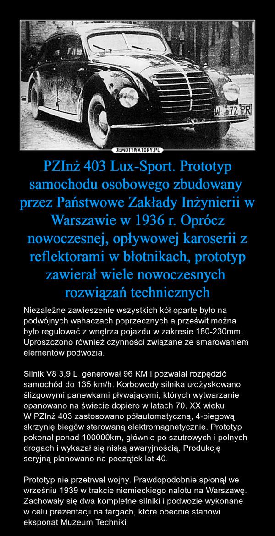 PZInż 403 Lux-Sport. Prototyp samochodu osobowego zbudowany przez Państwowe Zakłady Inżynierii w Warszawie w 1936 r. Oprócz nowoczesnej, opływowej karoserii z reflektorami w błotnikach, prototyp zawierał wiele nowoczesnych rozwiązań technicznych – Niezależne zawieszenie wszystkich kół oparte było na podwójnych wahaczach poprzecznych a prześwit można było regulować z wnętrza pojazdu w zakresie 180-230mm. Uproszczono również czynności związane ze smarowaniem elementów podwozia. Silnik V8 3,9 L  generował 96 KM i pozwalał rozpędzić samochód do 135 km/h. Korbowody silnika ułożyskowano ślizgowymi panewkami pływającymi, których wytwarzanie opanowano na świecie dopiero w latach 70. XX wieku. W PZInż 403 zastosowano półautomatyczną, 4-biegową skrzynię biegów sterowaną elektromagnetycznie. Prototyp pokonał ponad 100000km, głównie po szutrowych i polnych drogach i wykazał się niską awaryjnością. Produkcję seryjną planowano na początek lat 40.Prototyp nie przetrwał wojny. Prawdopodobnie spłonął we wrześniu 1939 w trakcie niemieckiego nalotu na Warszawę. Zachowały się dwa kompletne silniki i podwozie wykonane w celu prezentacji na targach, które obecnie stanowi eksponat Muzeum Techniki