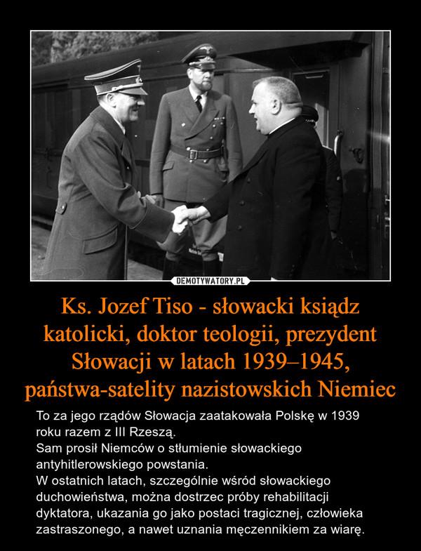 Ks. Jozef Tiso - słowacki ksiądz katolicki, doktor teologii, prezydent Słowacji w latach 1939–1945, państwa-satelity nazistowskich Niemiec – To za jego rządów Słowacja zaatakowała Polskę w 1939 roku razem z III Rzeszą. Sam prosił Niemców o stłumienie słowackiego antyhitlerowskiego powstania. W ostatnich latach, szczególnie wśród słowackiego duchowieństwa, można dostrzec próby rehabilitacji dyktatora, ukazania go jako postaci tragicznej, człowieka zastraszonego, a nawet uznania męczennikiem za wiarę.