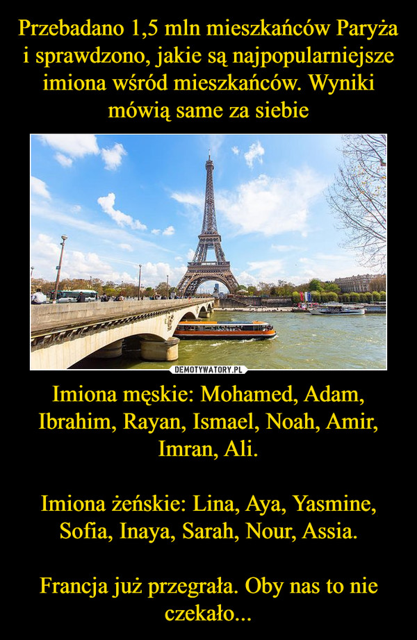 Imiona męskie: Mohamed, Adam, Ibrahim, Rayan, Ismael, Noah, Amir, Imran, Ali.Imiona żeńskie: Lina, Aya, Yasmine, Sofia, Inaya, Sarah, Nour, Assia.Francja już przegrała. Oby nas to nie czekało... –