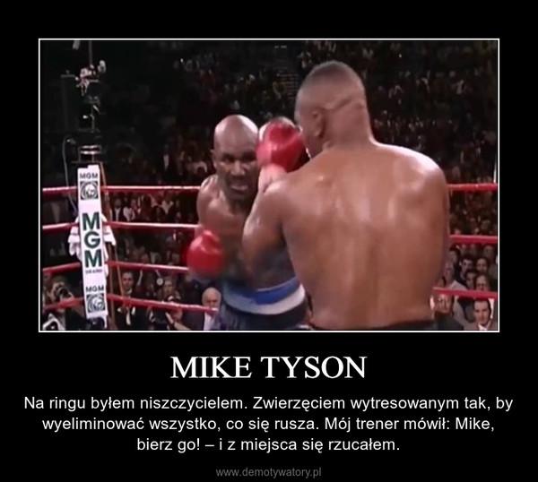 MIKE TYSON – Na ringu byłem niszczycielem. Zwierzęciem wytresowanym tak, by wyeliminować wszystko, co się rusza. Mój trener mówił: Mike, bierz go! – i z miejsca się rzucałem.