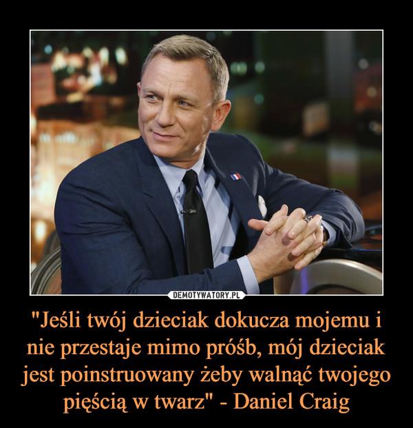 """""""Jeśli twój dzieciak dokucza mojemu i nie przestaje mimo próśb, mój dzieciak jest poinstruowany żeby walnąć twojego pięścią w twarz"""" - Daniel Craig –"""