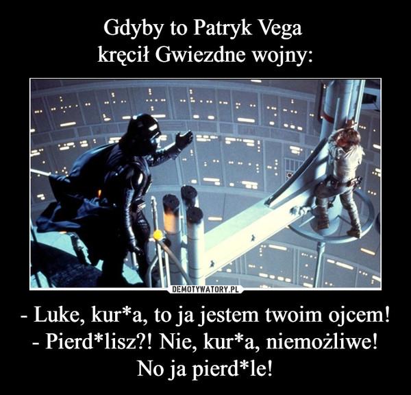 - Luke, kur*a, to ja jestem twoim ojcem!- Pierd*lisz?! Nie, kur*a, niemożliwe!No ja pierd*le! –