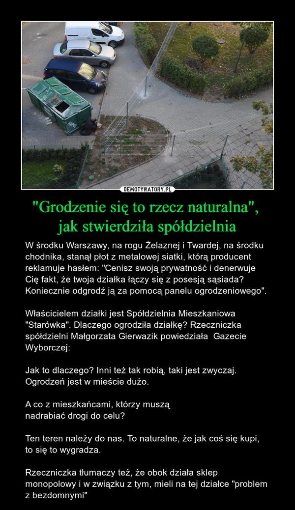 """""""Grodzenie się to rzecz naturalna"""", jak stwierdziła spółdzielnia – W środku Warszawy, na rogu Żelaznej i Twardej, na środku chodnika, stanął płot z metalowej siatki, którą producent reklamuje hasłem: """"Cenisz swoją prywatność i denerwuje Cię fakt, że twoja działka łączy się z posesją sąsiada? Koniecznie odgrodź ją za pomocą panelu ogrodzeniowego"""".Właścicielem działki jest Spółdzielnia Mieszkaniowa """"Starówka"""". Dlaczego ogrodziła działkę? Rzeczniczka spółdzielni Małgorzata Gierwazik powiedziała  Gazecie Wyborczej:Jak to dlaczego? Inni też tak robią, taki jest zwyczaj. Ogrodzeń jest w mieście dużo.A co z mieszkańcami, którzy muszą nadrabiać drogi do celu?Ten teren należy do nas. To naturalne, że jak coś się kupi, to się to wygradza.Rzeczniczka tłumaczy też, że obok działa sklep monopolowy i w związku z tym, mieli na tej działce """"problem z bezdomnymi"""""""