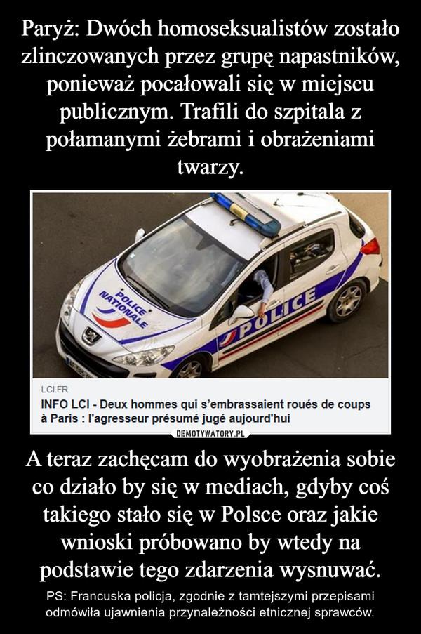 A teraz zachęcam do wyobrażenia sobie co działo by się w mediach, gdyby coś takiego stało się w Polsce oraz jakie wnioski próbowano by wtedy na podstawie tego zdarzenia wysnuwać. – PS: Francuska policja, zgodnie z tamtejszymi przepisami odmówiła ujawnienia przynależności etnicznej sprawców.