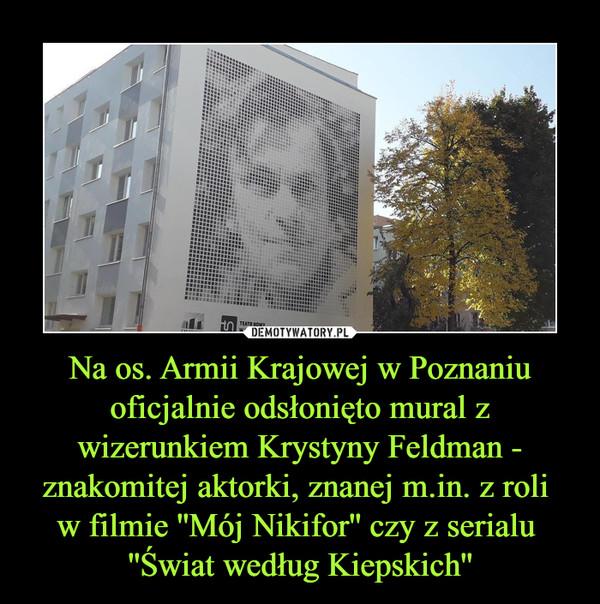 Na os. Armii Krajowej w Poznaniu oficjalnie odsłonięto mural z wizerunkiem Krystyny Feldman - znakomitej aktorki, znanej m.in. z roli w filmie ''Mój Nikifor'' czy z serialu ''Świat według Kiepskich'' –