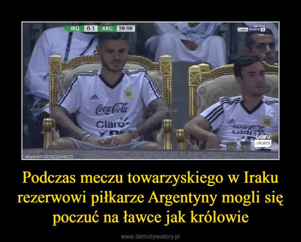 Podczas meczu towarzyskiego w Iraku rezerwowi piłkarze Argentyny mogli się poczuć na ławce jak królowie –