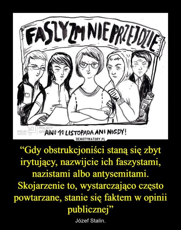 """""""Gdy obstrukcjoniści staną się zbyt irytujący, nazwijcie ich faszystami, nazistami albo antysemitami. Skojarzenie to, wystarczająco często powtarzane, stanie się faktem w opinii publicznej"""" – Józef Stalin."""