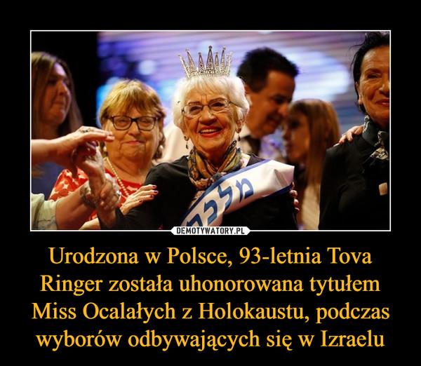 Urodzona w Polsce, 93-letnia Tova Ringer została uhonorowana tytułem Miss Ocalałych z Holokaustu, podczas wyborów odbywających się w Izraelu –