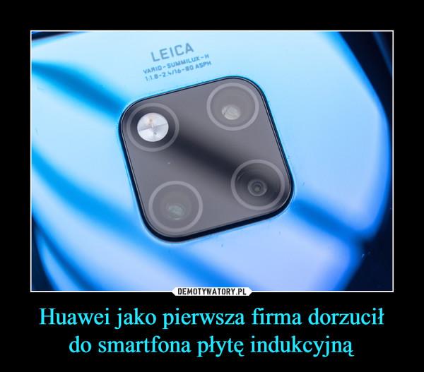 Huawei jako pierwsza firma dorzuciłdo smartfona płytę indukcyjną –