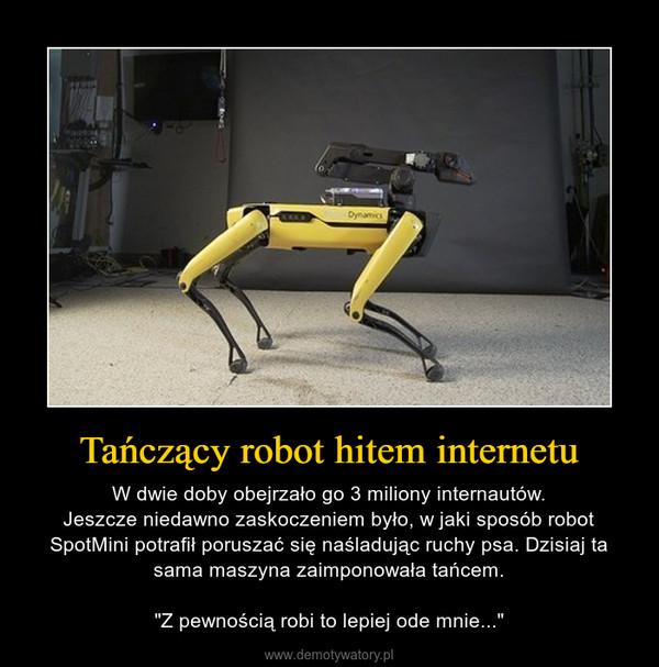 """Tańczący robot hitem internetu – W dwie doby obejrzało go 3 miliony internautów.Jeszcze niedawno zaskoczeniem było, w jaki sposób robot SpotMini potrafił poruszać się naśladując ruchy psa. Dzisiaj ta sama maszyna zaimponowała tańcem.""""Z pewnością robi to lepiej ode mnie..."""""""