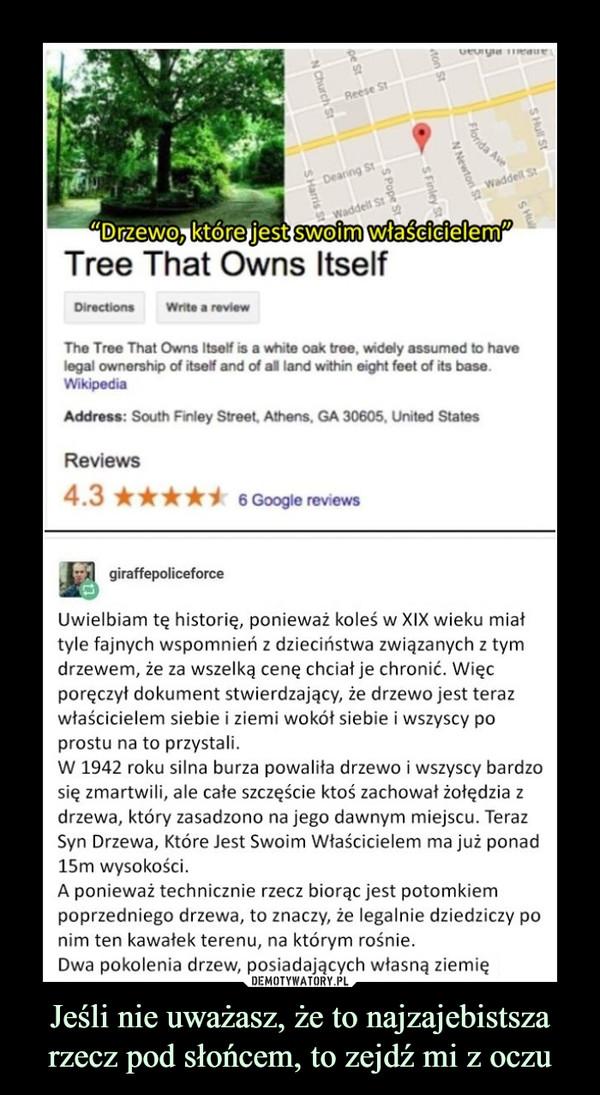 Jeśli nie uważasz, że to najzajebistsza rzecz pod słońcem, to zejdź mi z oczu –  9 Reese StDeanng StWaddell StDrzewo.ktoreuest swoim wfascicielemTree That Owns ItselfDirectionsWrite a reviewThe Tree That Owns Itself is a white oak tree, widely assumed to havelegal ownership of itself and of all land within eight feet of its base.WikipediaAddress: South Finley Street, Athens, GA 30605, United StatesReviews4.36 Google reviewsgiraffepoliceforceUwielbiam tę historię, ponieważ koleś w XIX wieku miattyle fajnych wspomnień z dzieciństwa związanych z tymdrzewem, że za wszelką cenę chciał je chronić. Więcporęczył dokument stwierdzający, że drzewo jest terazwłaścicielem siebie i ziemi wokót siebie i wszyscy poprostu na to przystali.W 1942 roku silna burza powalita drzewo i wszyscy bardzosię zmartwili, ale cate szczęście ktoś zachował żołędzia zdrzewa, który zasadzono na jego dawnym miejscu. TerazSyn Drzewa, Które Jest Swoim Właścicielem ma już ponad15m wysokości.A ponieważ technicznie rzecz biorąc jest potomkiempoprzedniego drzewa, to znaczy, że legalnie dziedziczy ponim ten kawatek terenu, na którym rośnie.Dwa pokolenia drzew, posiadających własną ziemię