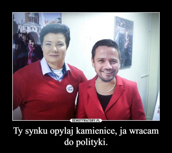 Ty synku opylaj kamienice, ja wracam do polityki. –